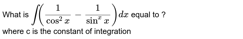 What is `int ((1)/(cos^(2)x) - (1)/(sin^(x)x))dx` equal to ? <br> where c is the constant of integration