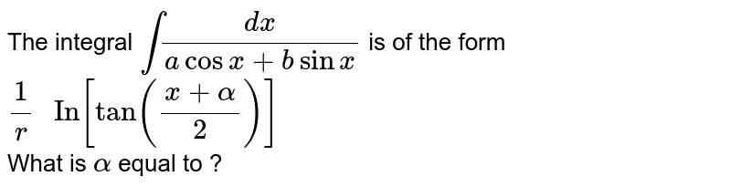 """The integral `int (dx)/(a cos x + b sin x)` is of the form `(1)/(r) """" In"""" [tan ((x + alpha)/(2))]` <br> What is `alpha` equal to ?"""
