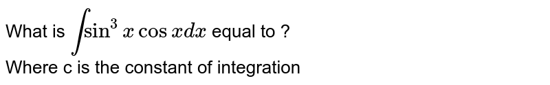 What is `int sin ^(3) x cos x dx` equal to ? <br> Where c is the constant of integration