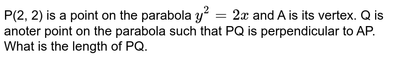 P(2, 2) is a point on the parabola `y^(2)=2x` and A is its vertex. Q is anoter point on the parabola such that PQ is perpendicular to AP. What is the length of PQ.