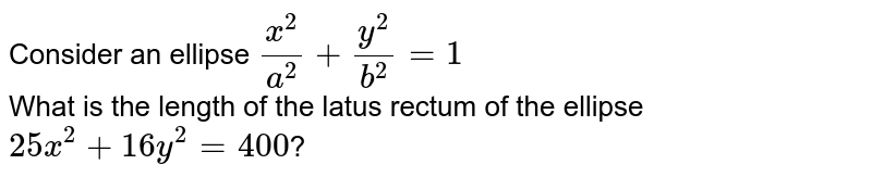 Consider an ellipse `x^(2)/a^(2)+y^(2)/b^(2)=1` <br> What is the length of the latus rectum of the ellipse `25x^(2)+16y^(2)=400`?