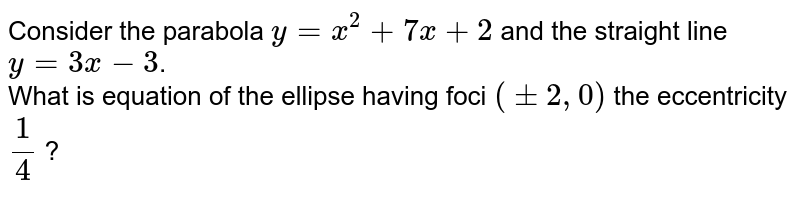 Consider the parabola `y=x^(2)+7x+2` and the straight line `y=3x-3`. <br> What is equation of the ellipse having foci `(+-2, 0)` the eccentricity `1/4` ?