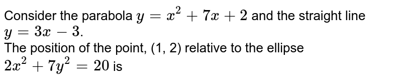 Consider the parabola `y=x^(2)+7x+2` and the straight line `y=3x-3`. <br> The position of the point, (1, 2) relative to the ellipse `2x^(2)+7y^(2)=20` is