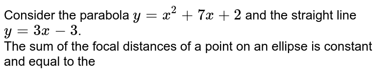Consider the parabola `y=x^(2)+7x+2` and the straight line `y=3x-3`. <br> The sum of the focal distances of a point on an ellipse is constant and equal to the