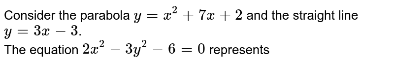 Consider the parabola `y=x^(2)+7x+2` and the straight line `y=3x-3`. <br> The equation `2x^(2)-3y^(2)-6=0` represents