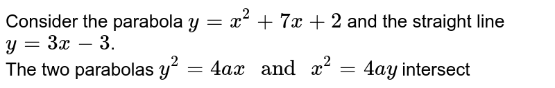 """Consider the parabola `y=x^(2)+7x+2` and the straight line `y=3x-3`. <br> The two parabolas `y^(2)=4ax"""" and """"x^(2)=4ay` intersect"""