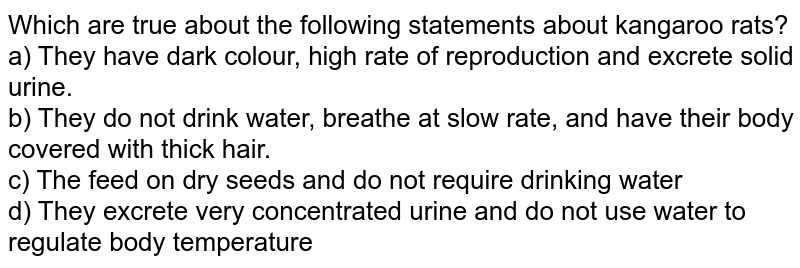 Which are true about the following statements about kangaroo rats? <br> a) They have dark colour, high rate of reproduction and excrete solid urine. <br> b) They do not drink water, breathe at slow rate, and have their body covered with thick hair. <br> c) The feed on dry seeds and do not require drinking water <br> d) They excrete very concentrated urine and do not use water to regulate body temperature