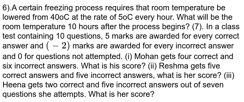 6).A certain freezing process requires that room temperature be lowered from 40oC at the rate of 5oC every hour. What will be the room temperature 10 hours after the process begins?   (7). In a class test containing 10 questions, 5 marks are awarded for every correct answer and `(-2)` marks are awarded for every incorrect answer and 0 for questions not attempted. (i) Mohan gets four correct and six incorrect answers. What is his score? (ii) Reshma gets five correct answers and five incorrect answers, what is her score? (iii) Heena gets two correct and five incorrect answers out of seven questions she attempts. What is her score?