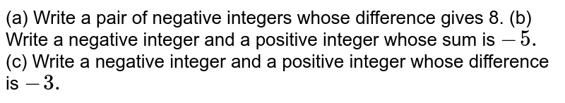 (a) Write a pair of negative integers whose difference gives 8. (b) Write a negative integer and a positive integer whose sum is `-5.`  (c) Write a negative integer and a positive integer whose difference is `-3.`