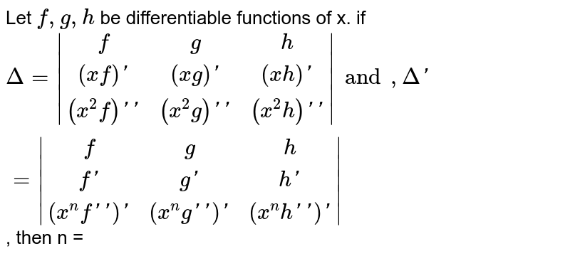 Let `f,g, h` be differentiable functions of x. if `Delta = |(f,g,h),((xf)',(xg)',(xh)'),((x^(2) f)'',(x^(2)g)'',(x^(2) h)'')|and, Delta' = |(f,g,h),(f',g',h'),((x^(n)f'')',(x^(n) g'')',(x^(n) h'')')|`, then n =
