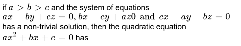 if `a gt b gt c` and the system of equations `ax + by + cz = 0, bx + cy + az 0 and cx + ay + bz = 0` has a non-trivial solution, then the quadratic equation `ax^(2) + bx + c =0` has