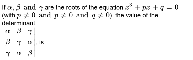 If `alpha, beta and gamma` are the roots of the equation `x^(3) + px + q = 0` (with `p != 0 and p != 0 and q != 0`), the value of the determinant <br> `|(alpha,beta,gamma),(beta,gamma,alpha),(gamma,alpha,beta)|`, is