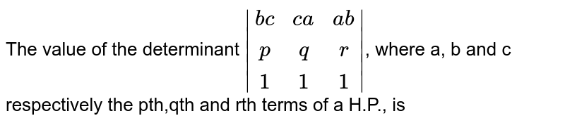 The value of the determinant ` (bc,ca,ab),(p,q,r),(1,1,1) `, where a, b and c respectively the pth,qth and rth terms of a H.P., is