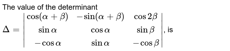 The value of the determinant <br> `Delta =  (cos (alpha + beta),- sin (alpha + beta),cos 2 beta),(sin alpha,cos alpha,sin beta),(- cos alpha,sin alpha,- cos beta) `, is