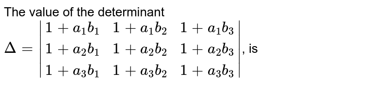 The value of the determinant `Delta = |(1 + a_(1) b_(1),1 + a_(1) b_(2),1 + a_(1) b_(3)),(1 + a_(2) b_(1),1 + a_(2) b_(2),1 + a_(2) b_(3)),(1 + a_(3) b_(1) ,1 + a_(3) b_(2),1 + a_(3) b_(3))|`, is