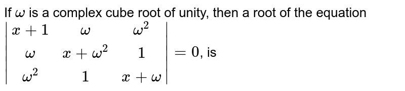 If `omega` is a complex cube root of unity, then a root of the equation <br> `|(x +1,omega,omega^(2)),(omega,x + omega^(2),1),(omega^(2),1,x + omega)| = 0`, is
