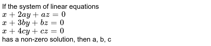 If the system of linear equations <br> `x + 2ay + az = 0` <br> `x + 3by + bz = 0` <br> `x + 4cy + cz = 0` <br> has a non-zero solution, then a, b, c