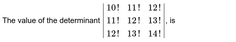The value of the determinant ` (10!,11!,12!),(11!,12!,13!),(12!,13!,14!) `, is