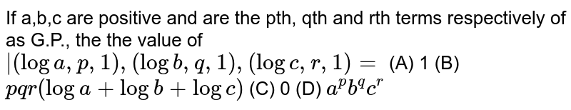 If `a gt 0, b gt 0, c gt0` are respectively the pth, qth, rth terms of a G.P., then the value of the determinant <br> ` (log a,p,1),(log b,q,1),(log c,r,1) `, is