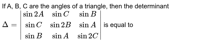 If A, B, C are the angles of a triangle, then the determinant <br> `Delta = |(sin 2 A,sin C,sin B),(sin C,sin 2B,sin A),(sin B,sin A,sin 2 C)|` is equal to