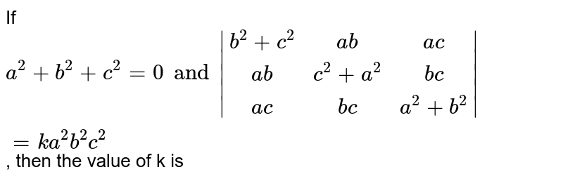 If `a^(2) + b^(2) + c^(2) = 0 and |(b^(2) + c^(2) ,ab,ac),(ab,c^(2) + a^(2),bc),(ac,bc,a^(2) + b^(2))| = k a^(2) b^(2) c^(2)`, then the value of k is