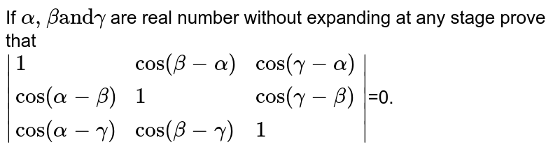The value of the determinant <br> ` (1,cos (beta + alpha),cos (gamma + alpha)),(cos (alpha + beta),1,cos (gamma + beta)),(cos (alpha - gamma),cos (beta + gamma),1) ` is
