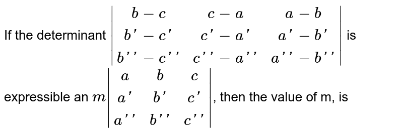 If the determinant `|(b -c,c -a,a -b),(b' -c',c' -a',a' -b'),(b'' -c'',c'' -a'',a'' - b'')|` is expressible an `m |(a,b,c),(a',b',c'),(a'',b'',c'')|`, then the value of m, is
