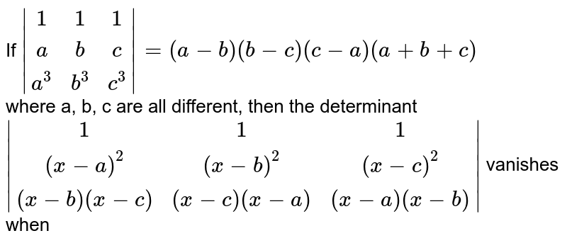 If ` (1,1,1),(a,b,c),(a^(3),b^(3),c^(3)) = (a -b) (b -c) (c -a) (a + b+c)` <br> where a, b, c are all different, then the determinant <br>  ` (1,1,1),((x-a)^(2),(x -b)^(2),(x -c)^(2)),((x -b) (x -c),(x -c) (x -a),(x -a) (x -b)) ` vanishes when