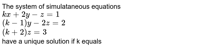 The system of simulataneous equations <br> `kx + 2y -z = 1` <br> `(k -1) y -2z = 2` <br> `(k +2) z = 3` <br> have a unique solution if k equals