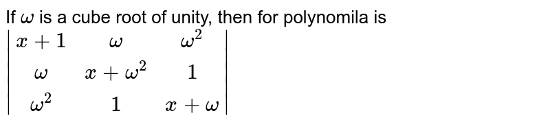 If `omega` is a cube root of unity, then for polynomila is <br> `|(x + 1,omega,omega^(2)),(omega,x + omega^(2),1),(omega^(2),1,x + omega)|`