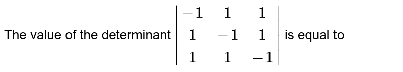 The value of the determinant `|(-1,1,1),(1,-1,1),(1,1,-1)|` is equal to