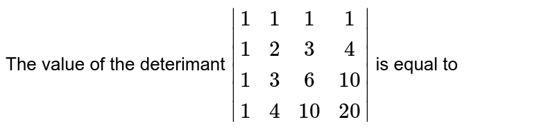 The value of the deterimant `|(1,1,1,1),(1,2,3,4),(1,3,6,10),(1,4,10,20)|` is equal to