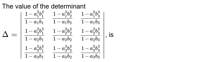 The value of the determinant <br> `Delta = |((1 - a_(1)^(3) b_(1)^(3))/(1 - a_(1) b_(1)),(1 - a_(1)^(3) b_(2)^(3))/(1 - a_(1) b_(2)),(1 - a_(1)^(3) b_(3)^(3))/(1 - a_(1) b_(3))),((1 - a_(2)^(3) b_(1)^(3))/(1 - a_(2) b_(1)),(1 - a_(2)^(3) b_(2)^(3))/(1 - a_(2) b_(2)),(1 - a_(2)^(3) b_(3)^(3))/(1 - a_(2) b_(3))),((1 - a_(3)^(3) b_(1)^(3))/(1 - a_(3) b_(1)),(1 - a_(3)^(3) b_(2)^(3))/(1 - a_(3) b_(2)),(1 - a_(3)^(3) b_(3)^(3))/(1 - a_(3) b_(3)))|`, is