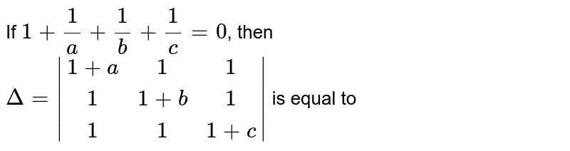If `1 + (1)/(a) + (1)/(b) + (1)/(c) = 0`, then <br> `Delta = |(1 +a,1,1),(1,1 +b,1),(1,1,1 +c)|` is equal to