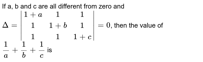 If a, b and c are all different from zero and <br> `Delta = |(1 +a,1,1),(1,1 +b,1),(1,1,1 +c)| = 0`, then the value of `(1)/(a) + (1)/(b) + (1)/(c)` is