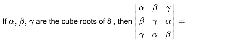 If `alpha, beta, gamma` are the cube roots of 8 , then `|(alpha,beta,gamma),(beta,gamma,alpha),(gamma,alpha,beta)|=`