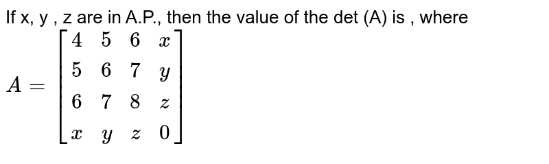 If x, y , z are in A.P., then the value of the det (A) is , where <br> `A = [(4,5,6,x),(5,6,7,y),(6,7,8,z),(x,y,z,0)]`