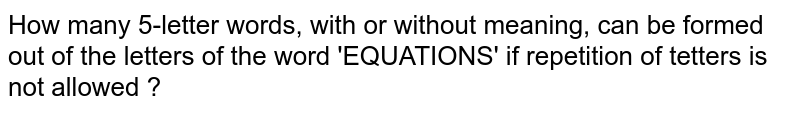 How many 5-letter words, with or without meaning, can be formed out of the letters of the word 'EQUATIONS' if repetition of tetters is not allowed ?