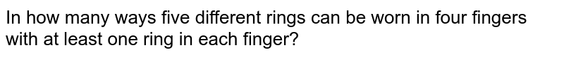In how many ways five different rings can be worn in four fingers with at least one ring in each finger?