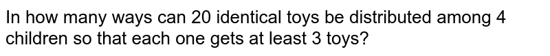In how many ways can 20 identical toys be distributed among 4 children so that each one gets at least 3 toys?
