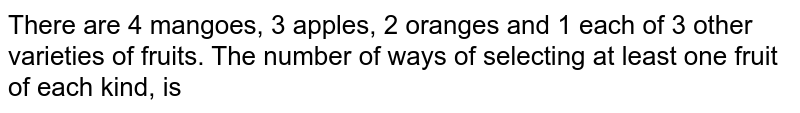 There are 4 mangoes, 3 apples, 2 oranges and 1 each of 3 other varieties of fruits. The number of ways of selecting at least one fruit of each kind, is