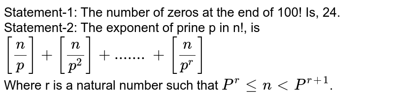 Statement-1: The number of zeros at the end of 100! Is, 24. <br> Statement-2: The exponent of prine p in n!, is <br> `[(n)/(p)]+[(n)/(p^(2))]+.......+[(n)/(p^(r))]` <br> Where r is a natural number such that `P^(r)lenltP^(r+1)`.