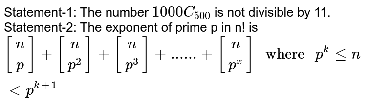 """Statement-1: The number `1000C_(500)` is not divisible by 11. <br> Statement-2: The exponent of prime p in n! is <br> `[(n)/(p)]+[(n)/(p^(2))]+[(n)/(p^(3))]+......+[(n)/(p^(x))]"""" where """"p^(k)lenltp^(k+1)`"""