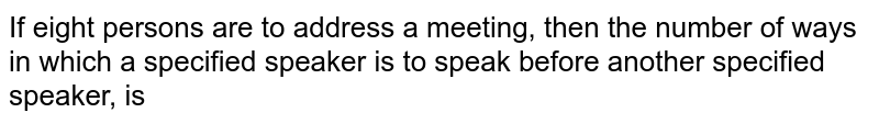 If eight persons are to address a meeting, then the number of ways in which a specified speaker is to speak before another specified speaker, is