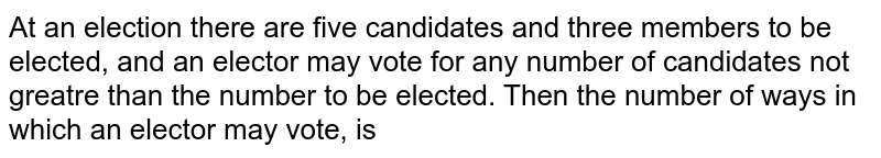 At an election there are five candidates and three members to be elected, and an elector may vote for any number of candidates not greatre than the number to be elected. Then the number of ways in which an elector may vote, is