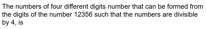 The number of numbers of numbers of four different digits that can be formed from the digits of the number 12356 such that the numbers are divisible by 4, is