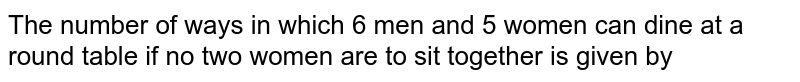 The number of ways in which 6 men and 5 women can dine at a round table if no two women are to sit together is given by