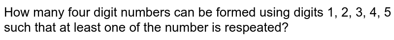 How many four digit numbers can be formed using digits 1, 2, 3, 4, 5 such that at least one of the number is respeated?