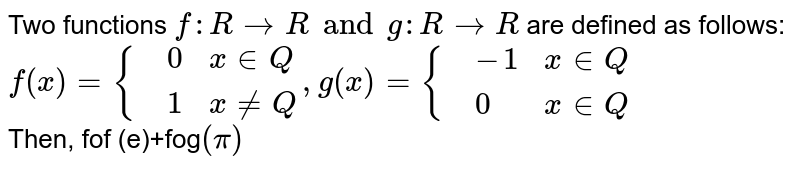 Two functions `f:R to R and g:Rto R` are defined as follows: <br> `f(x)={{:(,0,x in Q),(,1,x ne Q):},g(x)={{:(,-1,x in Q),(,0,x in Q):}` <br> Then, fof (e)+fog`(pi)`
