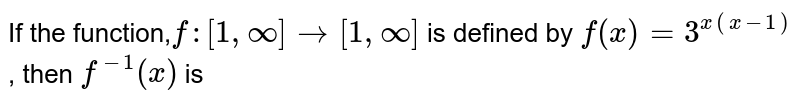 If the function,`f:[1,oo]to [1,oo]` is defined by `f(x)=3^(x^(x-1))`, then `f^(-1)(x)` is